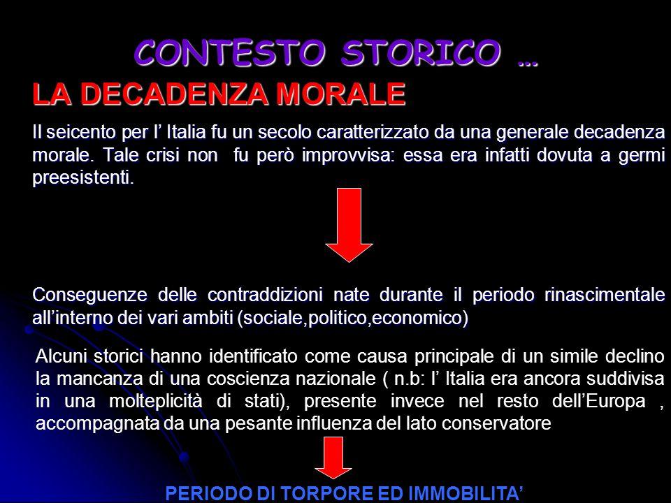 CONTESTO STORICO … LA DECADENZA MORALE Il seicento per l Italia fu un secolo caratterizzato da una generale decadenza morale. Tale crisi non fu però i