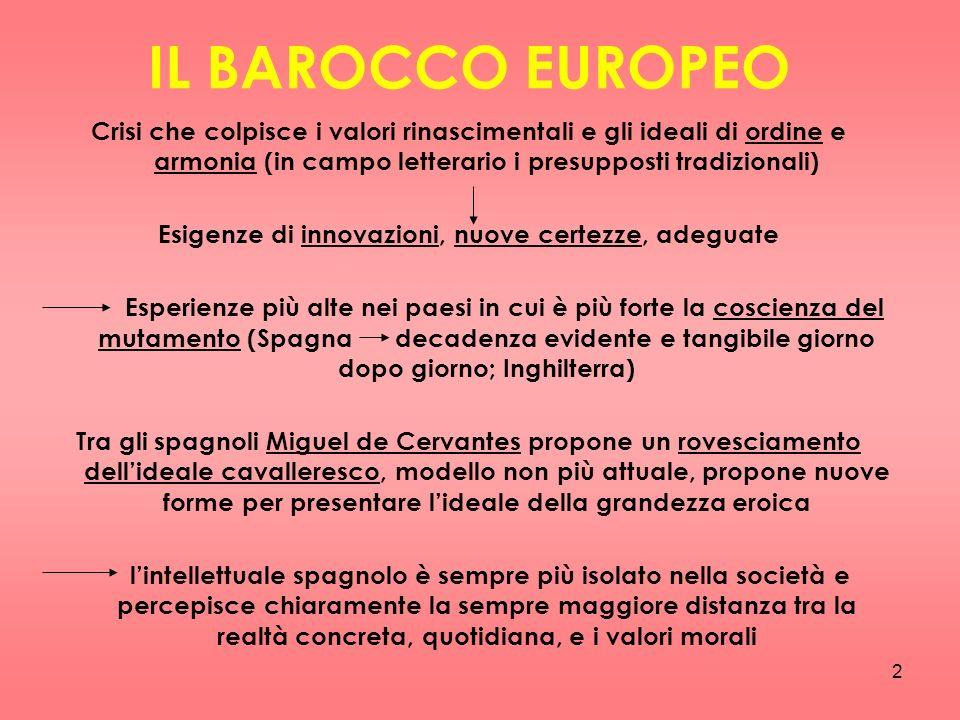 2 IL BAROCCO EUROPEO Crisi che colpisce i valori rinascimentali e gli ideali di ordine e armonia (in campo letterario i presupposti tradizionali) Esig