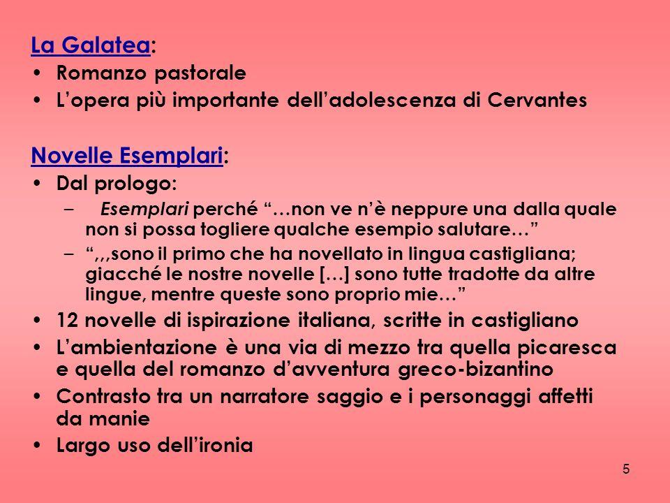 5 La Galatea: Romanzo pastorale Lopera più importante delladolescenza di Cervantes Novelle Esemplari: Dal prologo: – Esemplari p erché …non ve nè nepp