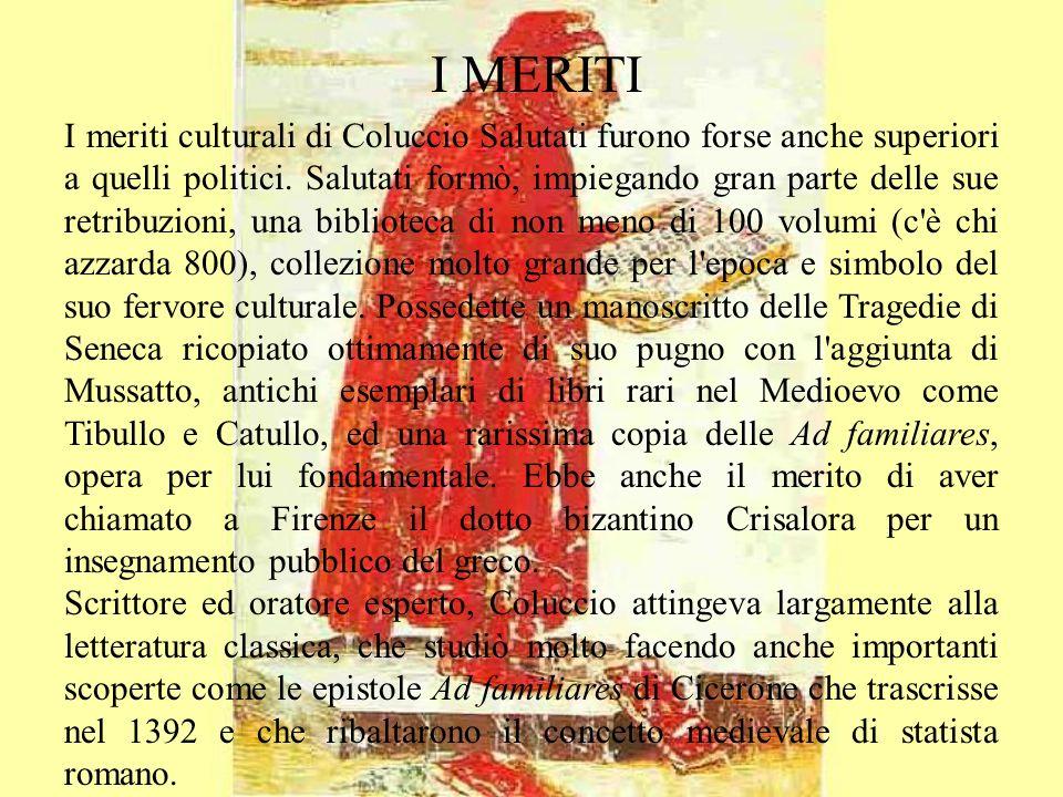 I meriti culturali di Coluccio Salutati furono forse anche superiori a quelli politici. Salutati formò, impiegando gran parte delle sue retribuzioni,