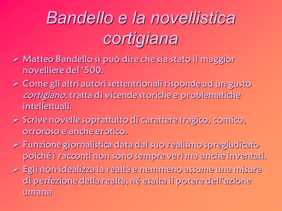 Bandello e la novellistica cortigiana Matteo Bandello si può dire che sia stato il maggior novelliere del 500. Matteo Bandello si può dire che sia sta