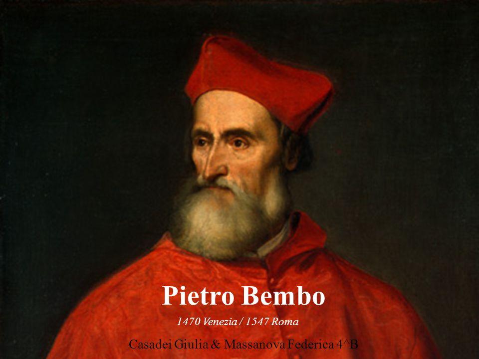 Pietro Bembo 1470 Venezia / 1547 Roma Casadei Giulia & Massanova Federica 4^B