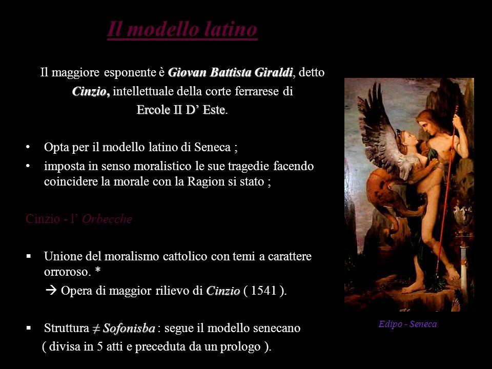 Il modello latino Giovan Battista Giraldi Il maggiore esponente è Giovan Battista Giraldi, detto Cinzio, Cinzio, intellettuale della corte ferrarese d