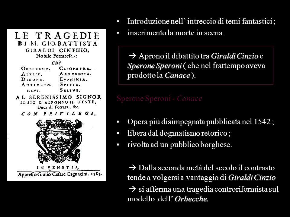 Introduzione nell intreccio di temi fantastici ; inserimento la morte in scena. Giraldi Cinzio Sperone Speroni Canace Aprono il dibattito tra Giraldi
