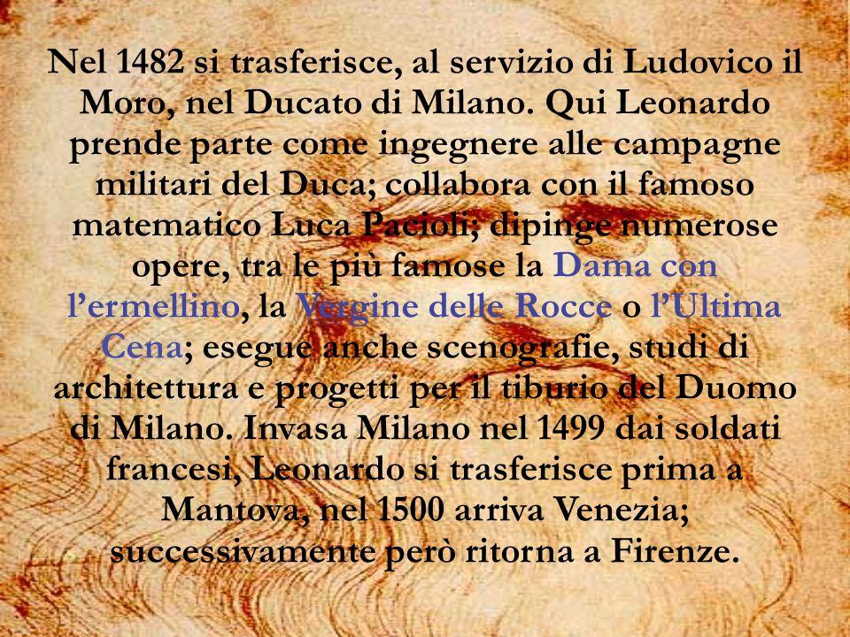Nel 1482 si trasferisce, al servizio di Ludovico il Moro, nel Ducato di Milano. Qui Leonardo prende parte come ingegnere alle campagne militari del Du