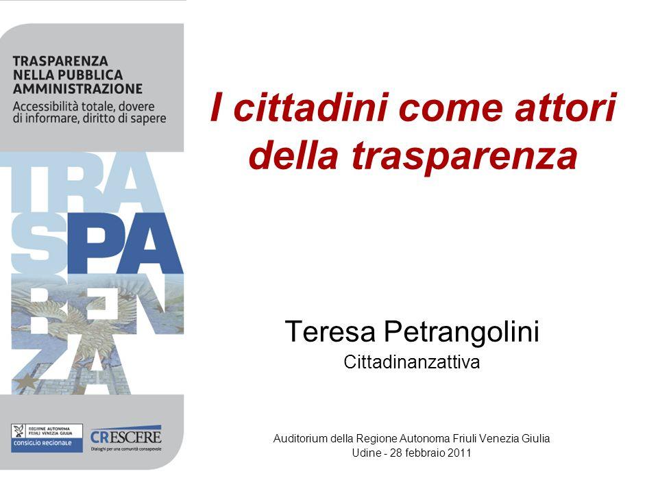 I cittadini come attori della trasparenza Teresa Petrangolini Cittadinanzattiva Auditorium della Regione Autonoma Friuli Venezia Giulia Udine - 28 febbraio 2011
