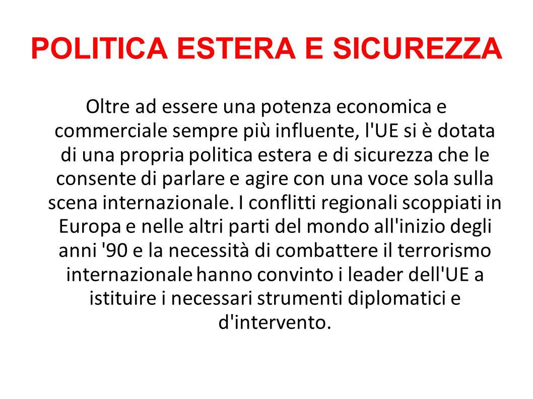 POLITICA ESTERA E SICUREZZA Oltre ad essere una potenza economica e commerciale sempre più influente, l UE si è dotata di una propria politica estera e di sicurezza che le consente di parlare e agire con una voce sola sulla scena internazionale.