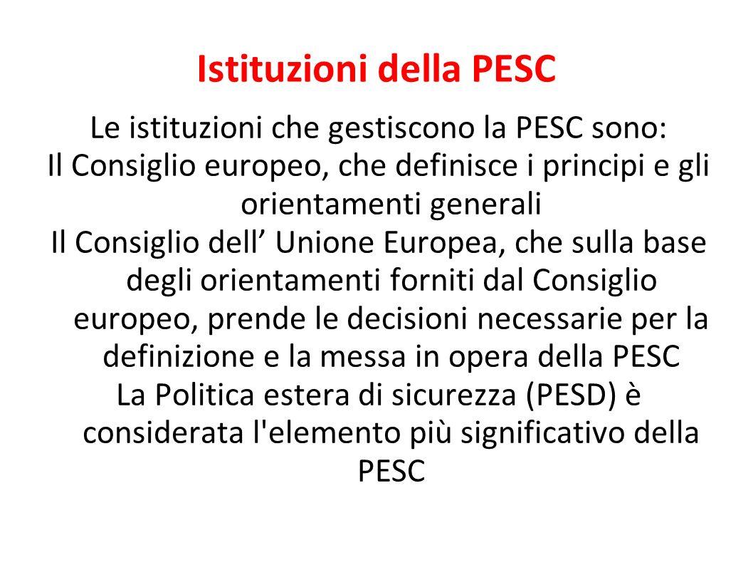 Istituzioni della PESC Le istituzioni che gestiscono la PESC sono: Il Consiglio europeo, che definisce i principi e gli orientamenti generali Il Consiglio dell Unione Europea, che sulla base degli orientamenti forniti dal Consiglio europeo, prende le decisioni necessarie per la definizione e la messa in opera della PESC La Politica estera di sicurezza (PESD) è considerata l elemento più significativo della PESC