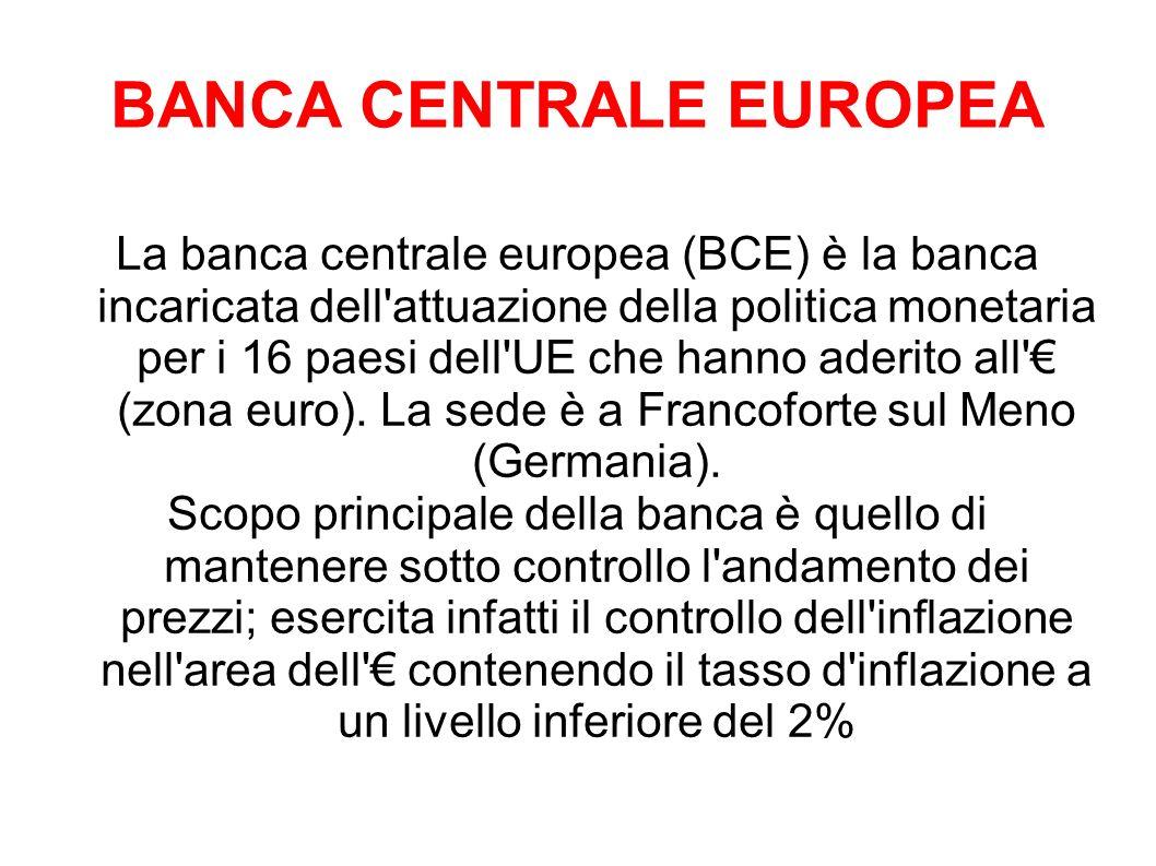 BANCA CENTRALE EUROPEA La banca centrale europea (BCE) è la banca incaricata dell attuazione della politica monetaria per i 16 paesi dell UE che hanno aderito all (zona euro).
