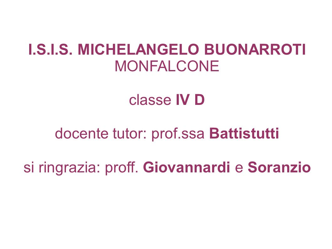 I.S.I.S. MICHELANGELO BUONARROTI MONFALCONE classe IV D docente tutor: prof.ssa Battistutti si ringrazia: proff. Giovannardi e Soranzio
