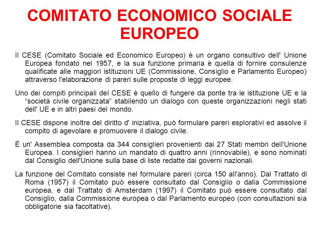 COMITATO ECONOMICO SOCIALE EUROPEO Il CESE (Comitato Sociale ed Economico Europeo) è un organo consultivo dell Unione Europea fondato nel 1957, e la sua funzione primaria è quella di fornire consulenze qualificate alle maggiori istituzioni UE (Commissione, Consiglio e Parlamento Europeo) attraverso l elaborazione di pareri sulle proposte di leggi europee.