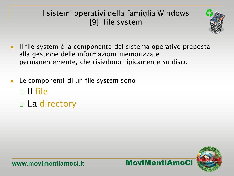 MoviMentiAmoCi www.movimentiamoci.it Il file system è la componente del sistema operativo preposta alla gestione delle informazioni memorizzate permanentemente, che risiedono tipicamente su disco Le componenti di un file system sono Il file La directory I sistemi operativi della famiglia Windows [9]: file system