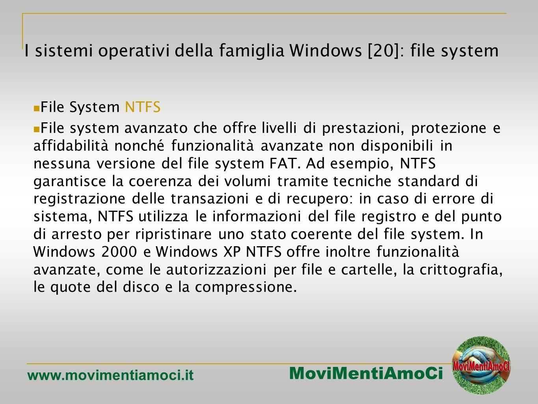 MoviMentiAmoCi www.movimentiamoci.it I sistemi operativi della famiglia Windows [20]: file system File System NTFS File system avanzato che offre livelli di prestazioni, protezione e affidabilità nonché funzionalità avanzate non disponibili in nessuna versione del file system FAT.