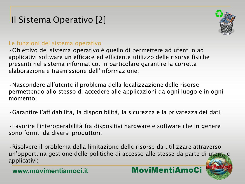 MoviMentiAmoCi www.movimentiamoci.it Le funzioni del sistema operativo Obiettivo del sistema operativo è quello di permettere ad utenti o ad applicativi software un efficace ed efficiente utilizzo delle risorse fisiche presenti nel sistema informatico.