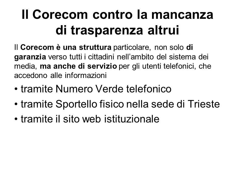 Il Corecom contro la mancanza di trasparenza altrui Il Corecom è una struttura particolare, non solo di garanzia verso tutti i cittadini nellambito del sistema dei media, ma anche di servizio per gli utenti telefonici, che accedono alle informazioni tramite Numero Verde telefonico tramite Sportello fisico nella sede di Trieste tramite il sito web istituzionale