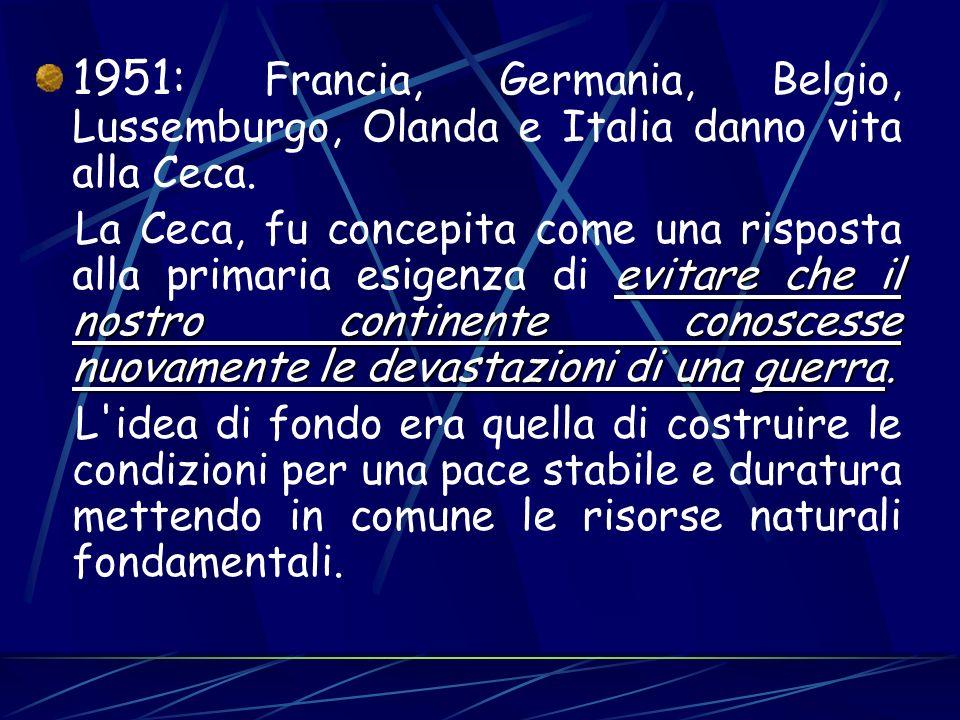 1951: Francia, Germania, Belgio, Lussemburgo, Olanda e Italia danno vita alla Ceca. evitare che il nostro continente conoscesse nuovamente le devastaz
