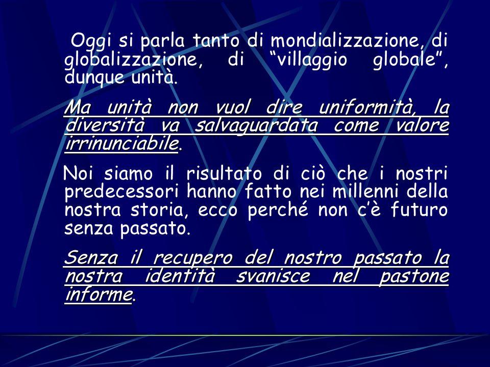 Oggi si parla tanto di mondializzazione, di globalizzazione, di villaggio globale, dunque unità. Ma unità non vuol dire uniformità, la diversità va sa