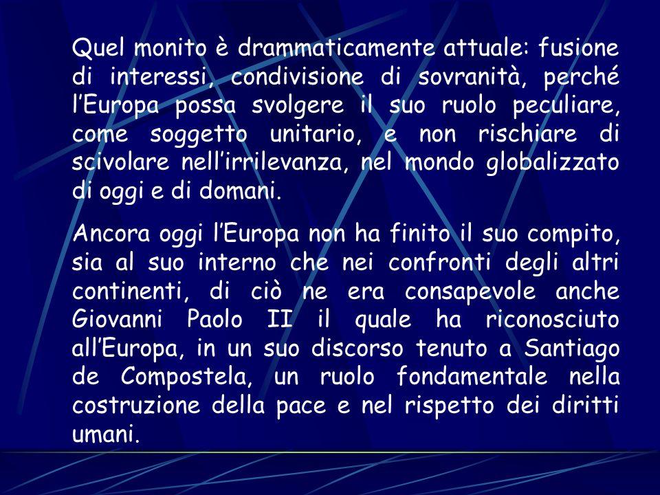 Quel monito è drammaticamente attuale: fusione di interessi, condivisione di sovranità, perché lEuropa possa svolgere il suo ruolo peculiare, come sog