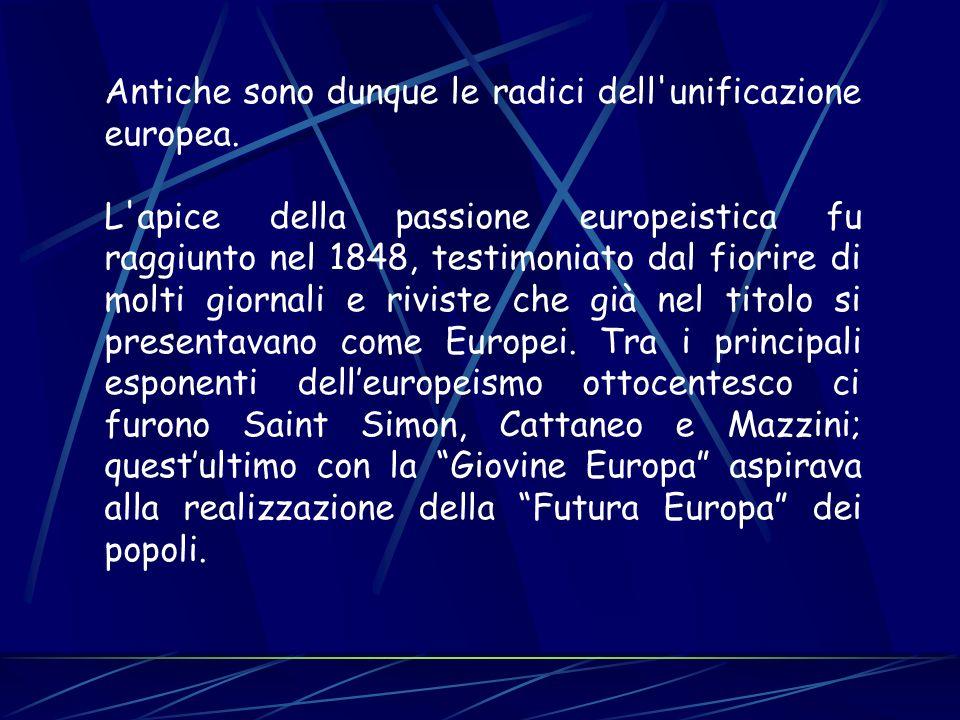 Antiche sono dunque le radici dell'unificazione europea. L'apice della passione europeistica fu raggiunto nel 1848, testimoniato dal fiorire di molti