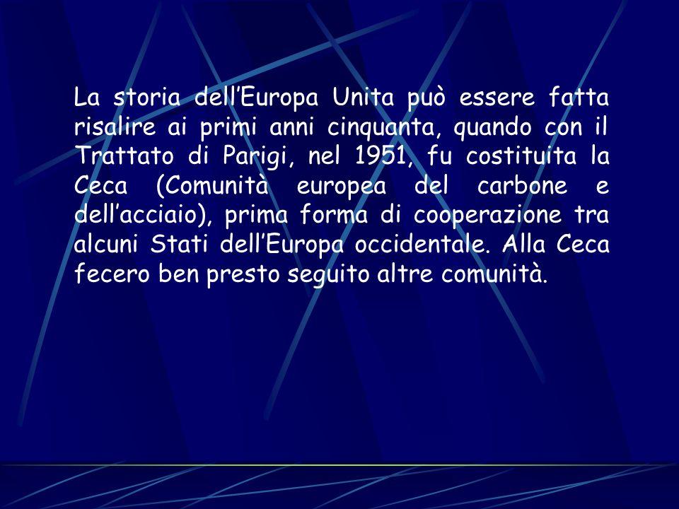 La storia dellEuropa Unita può essere fatta risalire ai primi anni cinquanta, quando con il Trattato di Parigi, nel 1951, fu costituita la Ceca (Comun