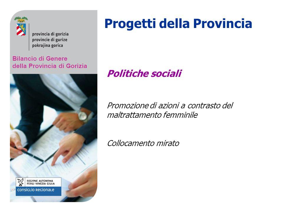 Bilancio di Genere della Provincia di Gorizia Politiche sociali Promozione di azioni a contrasto del maltrattamento femminile Collocamento mirato Progetti della Provincia