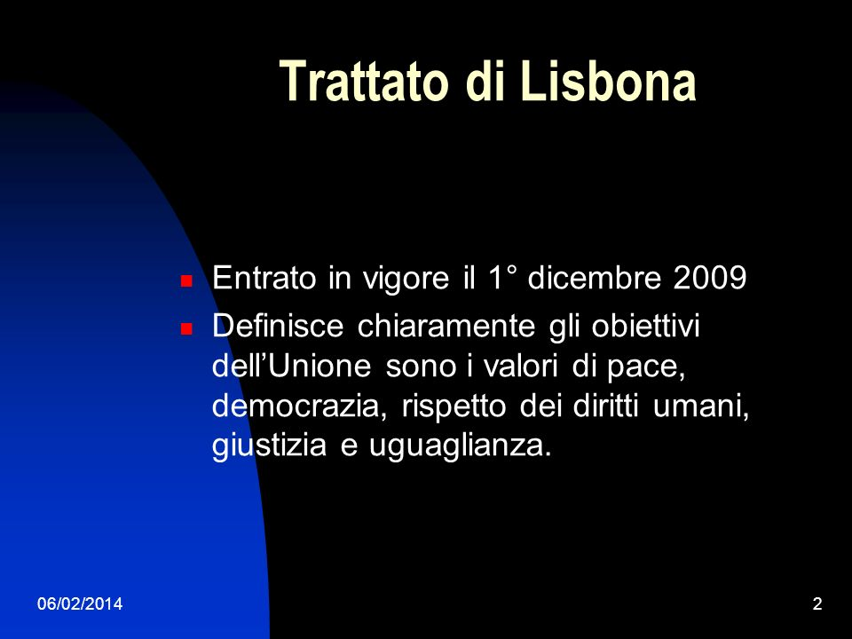 06/02/20143 ARTICOLI FONDAMENTALI ART.1 – Gli stati membri istituiscono lUnione Europea per conseguire obiettivi comuni e si fonda sul trattato di Lisbona e quello sul funzionamento dellUnione.
