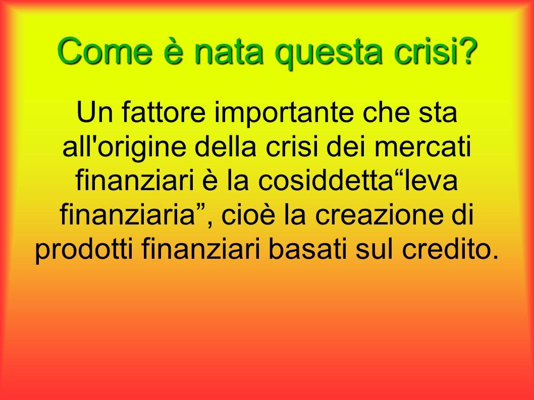 Come è nata questa crisi? Un fattore importante che sta all'origine della crisi dei mercati finanziari è la cosiddettaleva finanziaria, cioè la creazi