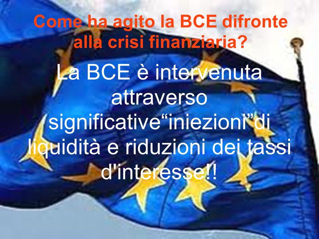 Come ha agito la BCE difronte alla crisi finanziaria? La BCE è intervenuta attraverso significativeiniezionidi liquidità e riduzioni dei tassi d'inter