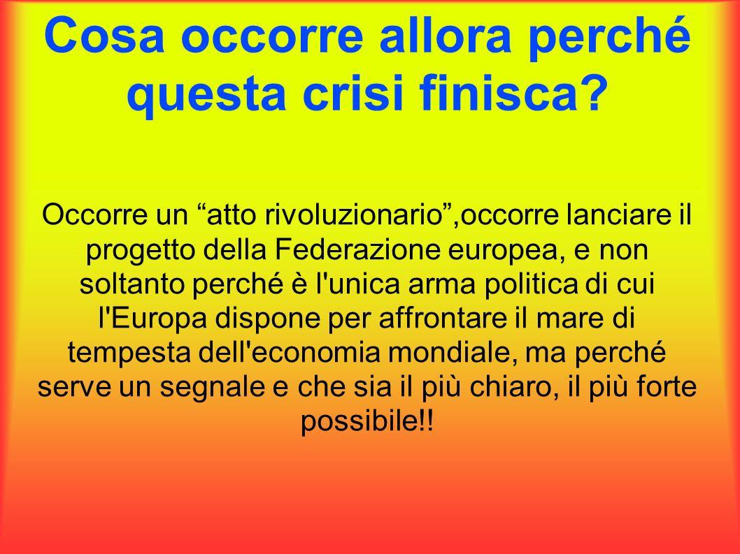 Cosa occorre allora perché questa crisi finisca? Occorre un atto rivoluzionario,occorre lanciare il progetto della Federazione europea, e non soltanto