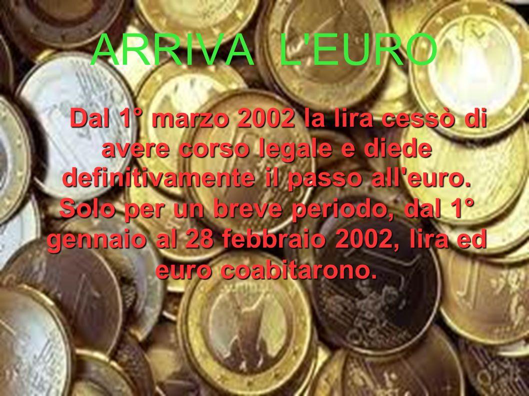 ARRIVA L'EURO Dal 1° marzo 2002 la lira cessò di avere corso legale e diede definitivamente il passo all'euro. Solo per un breve periodo, dal 1° genna