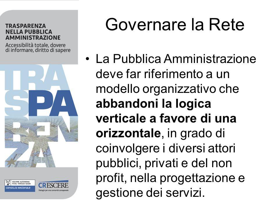 Governare la Rete La Pubblica Amministrazione deve far riferimento a un modello organizzativo che abbandoni la logica verticale a favore di una orizzontale, in grado di coinvolgere i diversi attori pubblici, privati e del non profit, nella progettazione e gestione dei servizi.