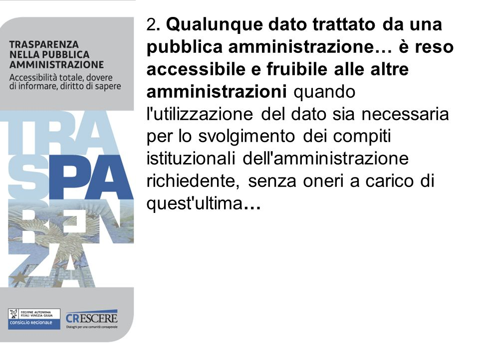 2. Qualunque dato trattato da una pubblica amministrazione… è reso accessibile e fruibile alle altre amministrazioni quando l'utilizzazione del dato s