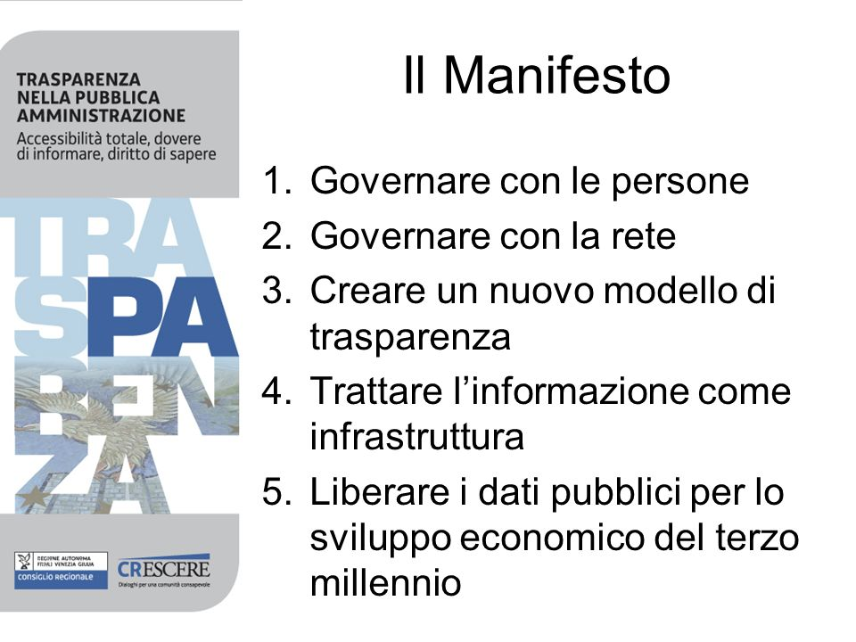 Il Manifesto 1.Governare con le persone 2.Governare con la rete 3.Creare un nuovo modello di trasparenza 4.Trattare linformazione come infrastruttura 5.Liberare i dati pubblici per lo sviluppo economico del terzo millennio