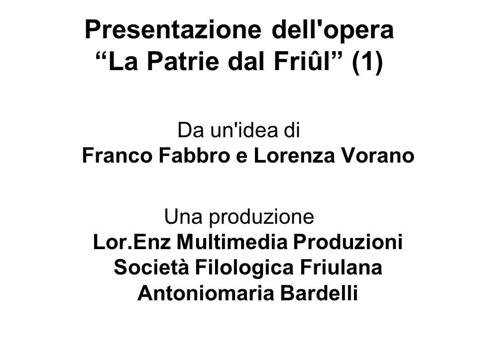 Presentazione dell'opera La Patrie dal Friûl (1) Da un'idea di Franco Fabbro e Lorenza Vorano Una produzione Lor.Enz Multimedia Produzioni Società Fil