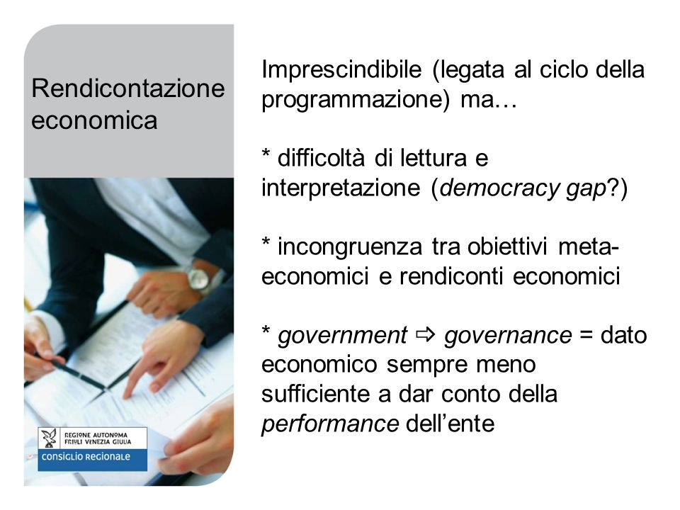 Imprescindibile (legata al ciclo della programmazione) ma… * difficoltà di lettura e interpretazione (democracy gap ) * incongruenza tra obiettivi meta- economici e rendiconti economici * government governance = dato economico sempre meno sufficiente a dar conto della performance dellente Rendicontazione economica