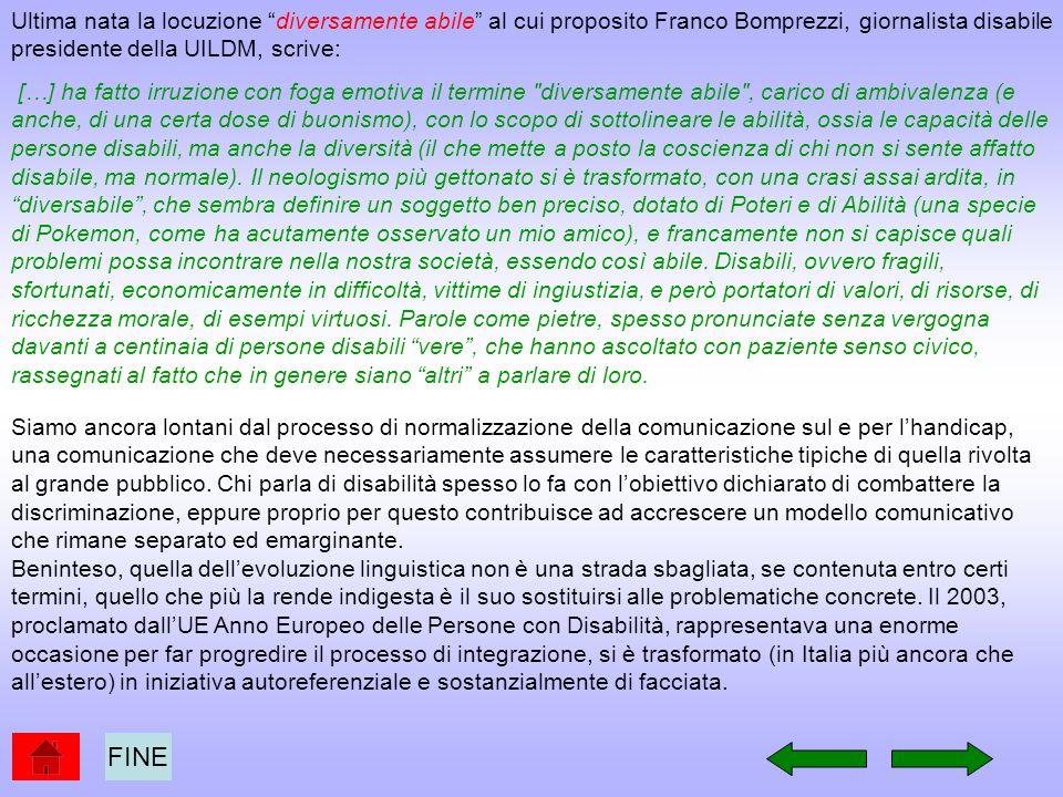 Ultima nata la locuzione diversamente abile al cui proposito Franco Bomprezzi, giornalista disabile presidente della UILDM, scrive: […] ha fatto irruz