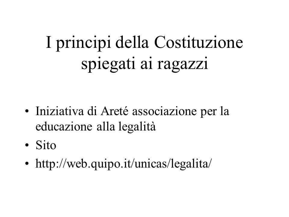 I principi della Costituzione spiegati ai ragazzi Iniziativa di Areté associazione per la educazione alla legalità Sito http://web.quipo.it/unicas/legalita/