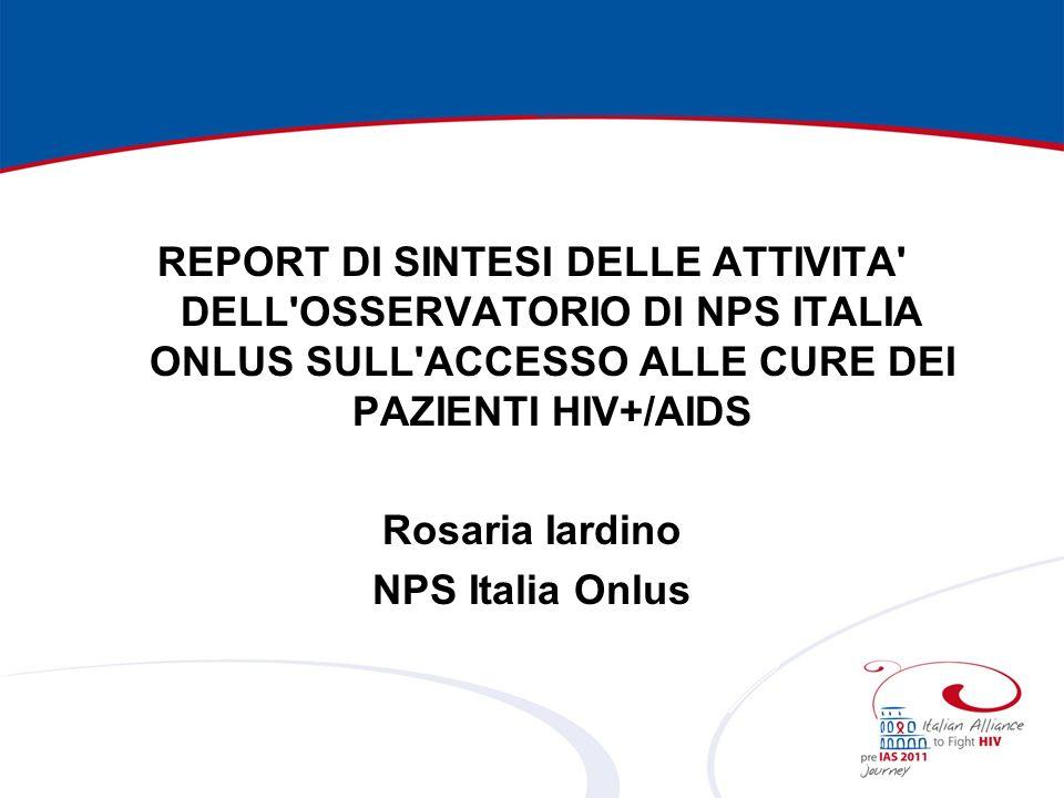 REPORT DI SINTESI DELLE ATTIVITA DELL OSSERVATORIO DI NPS ITALIA ONLUS SULL ACCESSO ALLE CURE DEI PAZIENTI HIV+/AIDS Rosaria Iardino NPS Italia Onlus