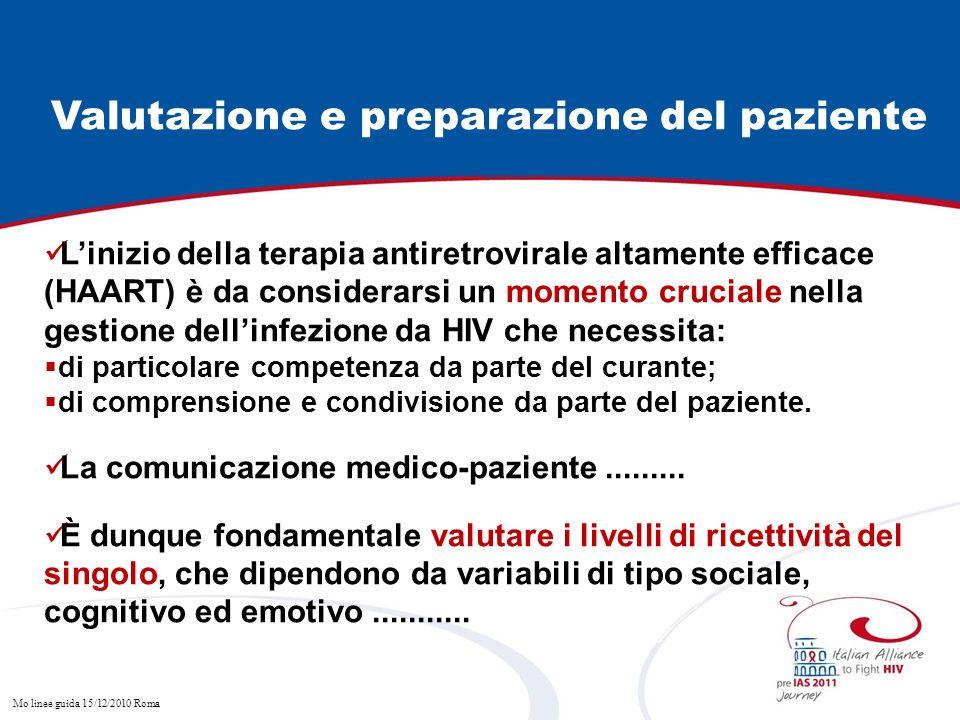 Mo linee guida 15/12/2010 Roma Valutazione e preparazione del paziente Linizio della terapia antiretrovirale altamente efficace (HAART) è da considerarsi un momento cruciale nella gestione dellinfezione da HIV che necessita: di particolare competenza da parte del curante; di comprensione e condivisione da parte del paziente.