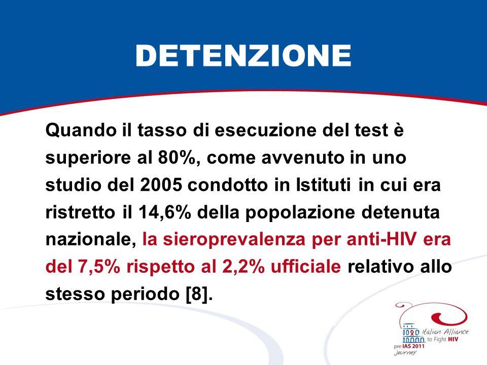 DETENZIONE Quando il tasso di esecuzione del test è superiore al 80%, come avvenuto in uno studio del 2005 condotto in Istituti in cui era ristretto il 14,6% della popolazione detenuta nazionale, la sieroprevalenza per anti-HIV era del 7,5% rispetto al 2,2% ufficiale relativo allo stesso periodo [8].