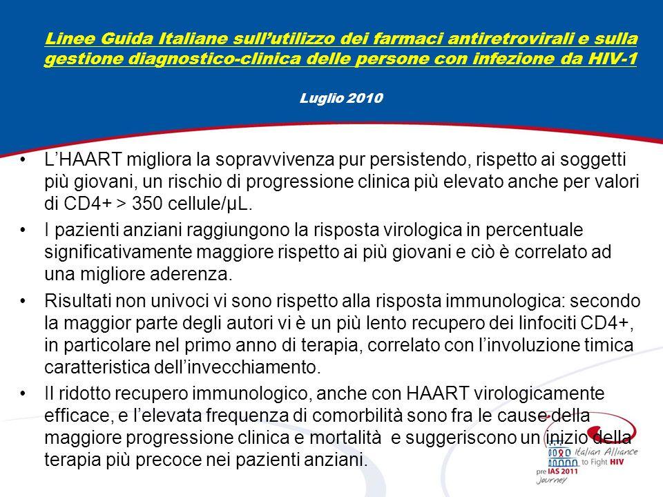 Linee Guida Italiane sullutilizzo dei farmaci antiretrovirali e sulla gestione diagnostico-clinica delle persone con infezione da HIV-1 Luglio 2010 LHAART migliora la sopravvivenza pur persistendo, rispetto ai soggetti più giovani, un rischio di progressione clinica più elevato anche per valori di CD4+ > 350 cellule/μL.