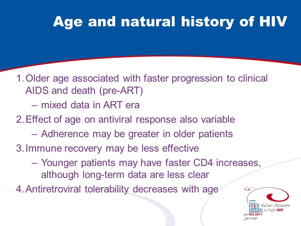 Age at Seroconversion vs Natural History: pre-HAART Lancet 2000; 355:1131 Median time to AIDS Age 15 – 24:11 years Age 65:5 years