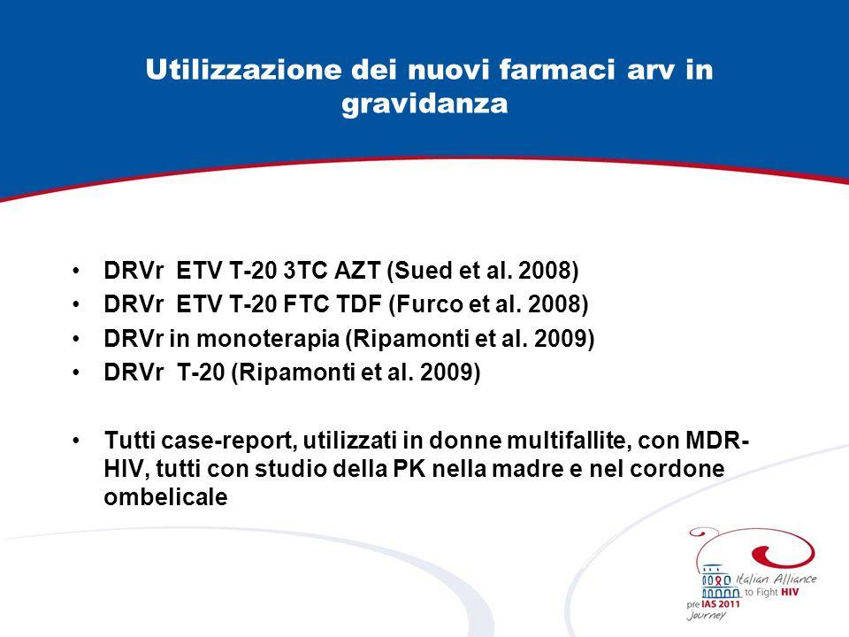 Utilizzazione dei nuovi farmaci arv in gravidanza DRVr ETV T-20 3TC AZT (Sued et al. 2008) DRVr ETV T-20 FTC TDF (Furco et al. 2008) DRVr in monoterap