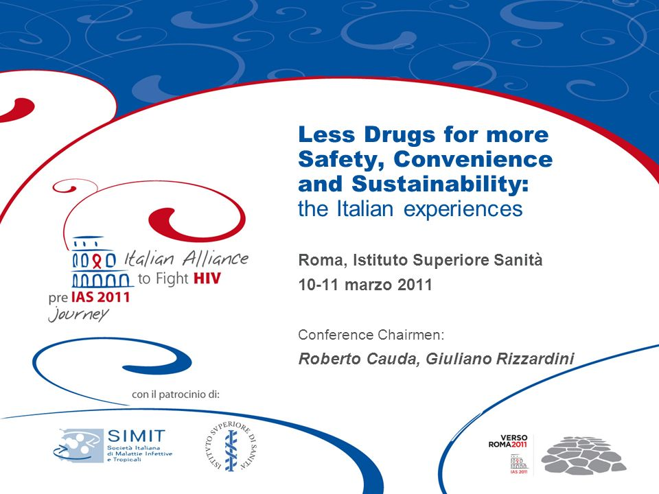 Less Drugs for more Safety, Convenience and Sustainability: the Italian experiences Roma, Istituto Superiore Sanità 10-11 marzo 2011 Conference Chairmen: Roberto Cauda, Giuliano Rizzardini