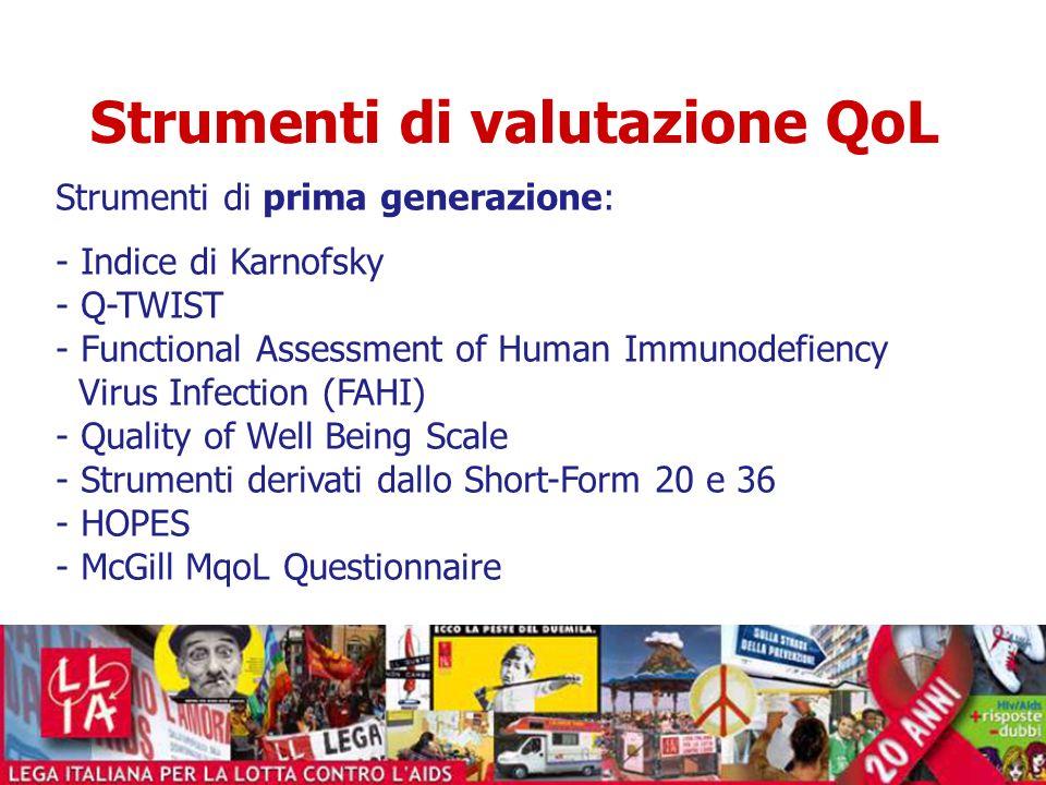 Strumenti di valutazione QoL Strumenti di seconda generazione: - AIDS Health Assessment Questionnaire - Questionario Multidimensionale per la QoL - HAT-QoL - HIV - QUALITY OF LIFE 31 - General Health Self-Assessment Questionnaire - Questionario ABCD - ISSQoL