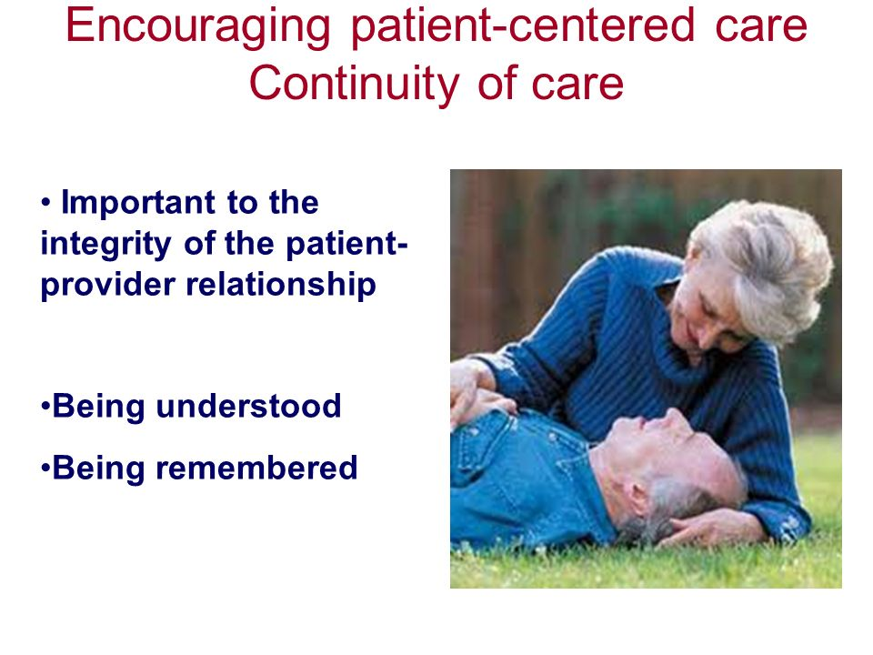 Encouraging patient-centered care Continuity of care Important to the integrity of the patient- provider relationship Being understood Being remembered