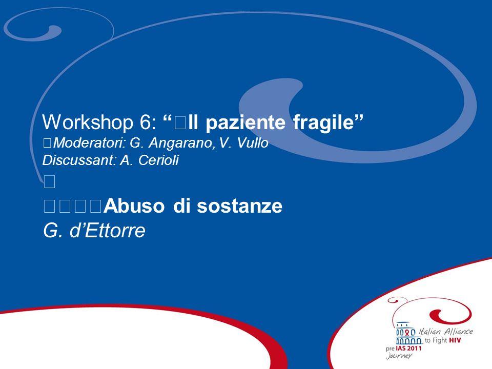 Workshop 6: Il paziente fragile Moderatori: G. Angarano, V. Vullo Discussant: A. Cerioli Abuso di sostanze G. dEttorre