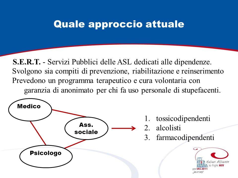 Quale approccio attuale S.E.R.T. - Servizi Pubblici delle ASL dedicati alle dipendenze. Medico Psicologo Svolgono sia compiti di prevenzione, riabilit