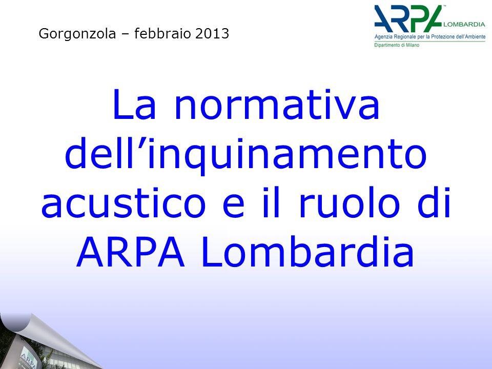 La normativa dellinquinamento acustico e il ruolo di ARPA Lombardia Gorgonzola – febbraio 2013
