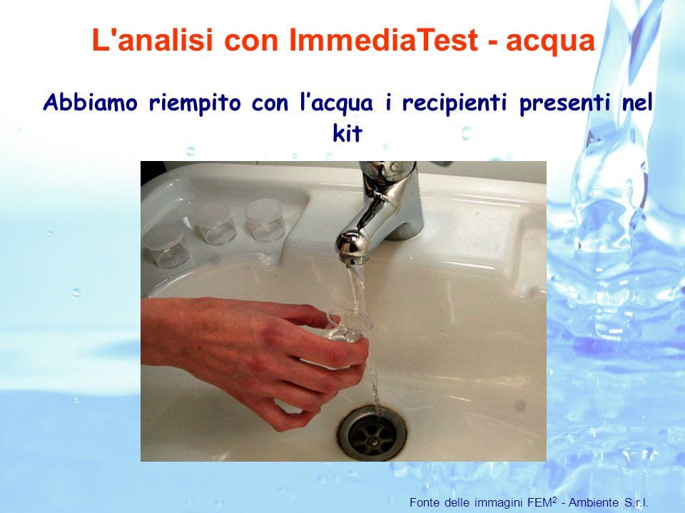 Abbiamo riempito con lacqua i recipienti presenti nel kit L analisi con ImmediaTest - acqua Fonte delle immagini FEM 2 - Ambiente S.r.l.